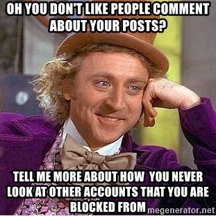 Willy Wonka - oh you don't like people comment about your posts? Tell me more about how  you never look at other accounts that you are blocked from