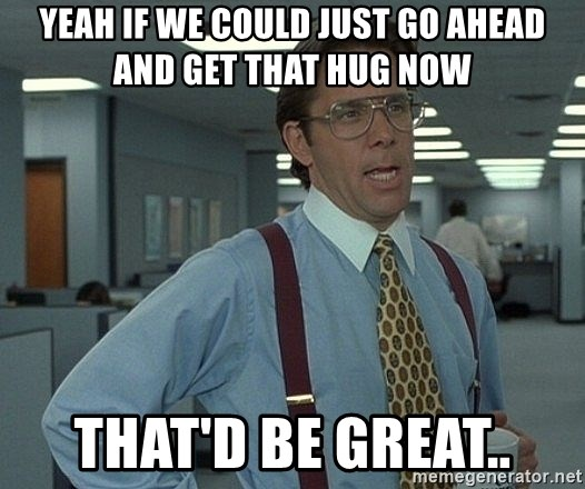 Office Space That Would Be Great - YEAH IF WE COULD JUST GO AHEAD AND GET THAT HUG NOW THAT'D BE GREAT..