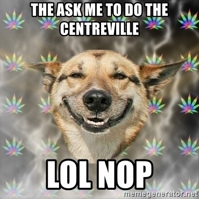 Stoner Dog - the ask me to do the centreville lol nop