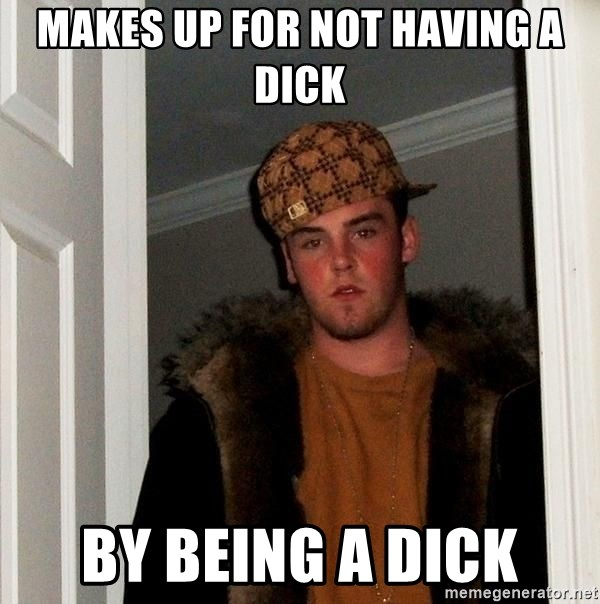 Scumbag Steve - makes up For not having a dick by being a dick