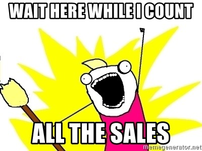 X ALL THE THINGS - wait here while i count all the sales