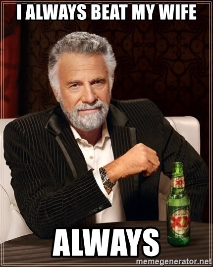The Most Interesting Man In The World - i always beat my wife always