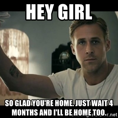 ryan gosling hey girl - HEY GIRL sO GLAD YOU'RE HOME. jUST WAIT 4 MONTHS AND i'LL BE HOME TOO.