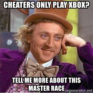 Willy Wonka - Cheaters only play Xbox? Tell me more about this Master Race