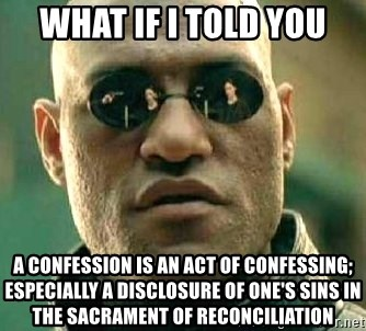 What if I told you / Matrix Morpheus - What if i told you A confession is an act of confessing; especially a disclosure of one's sins in the sacrament of reconciliation