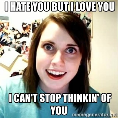 Overly Attached Girlfriend 2 -  I hate you but I love you  I can't stop thinkin' of you