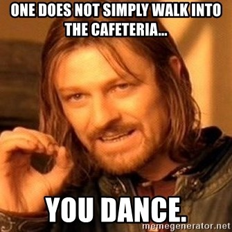 One Does Not Simply - One does not simply walk into the cafeteria... You Dance.