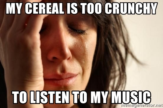 First World Problems - My cereal is too crunchy to listen to my music
