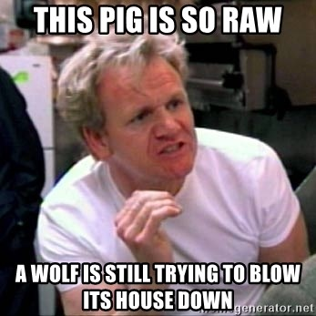 Gordon Ramsay - This pig is so raw a wolf is still trying to blow its house down