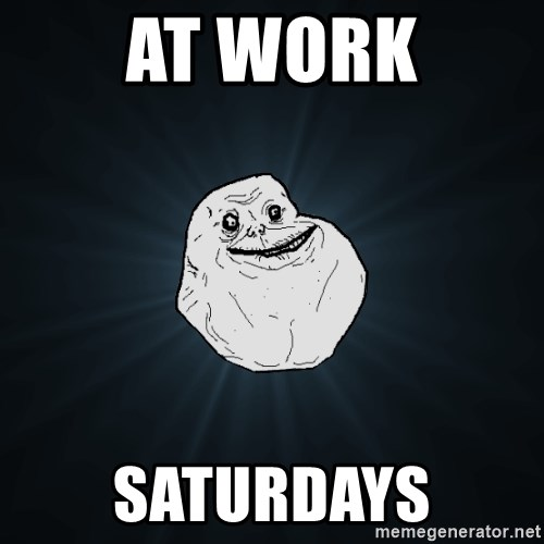 Forever Alone - at work saturdays