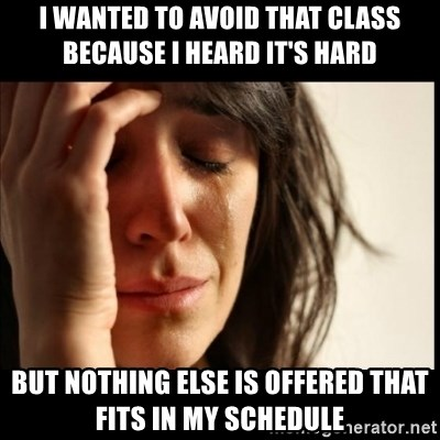 First World Problems - I WANTED TO AVOID THAT CLASS BECAUSE I HEARD IT'S HARD BUT NOTHING ELSE IS OFFERED THAT FITS IN MY SCHEDULE