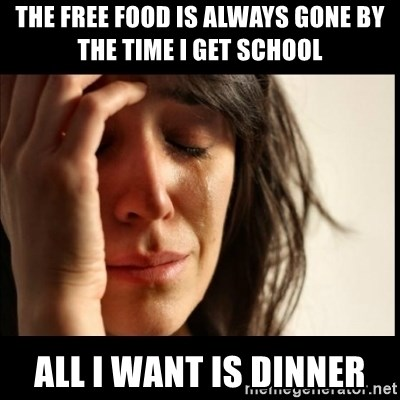 First World Problems - THE FREE FOOD IS ALWAYS GONE BY THE TIME I GET SCHOOL ALL I WANT IS DINNER