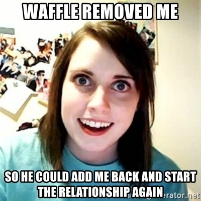 Overly Attached Girlfriend 2 - Waffle removed me so he could add me back and start the relationship again