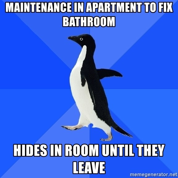 Socially Awkward Penguin - Maintenance in apartment to fix bathroom Hides in room until they leave