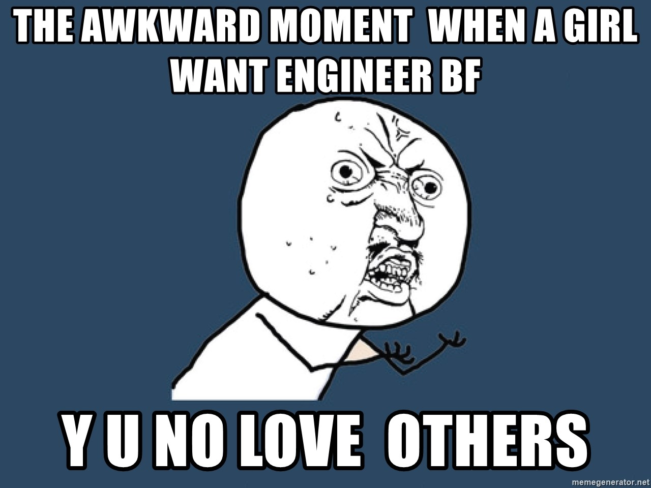 Y U No - THE AWKWARD MOMENT  WHEN A GIRL WANT ENGINEER BF  Y U No love  others