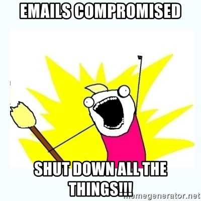 All the things - Emails compromised shut down all the things!!!