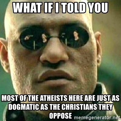 What If I Told You - what if i told you most of the atheists here are just as dogmatic as the christians they oppose