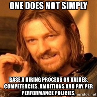 One Does Not Simply - ONE DOES NOT SIMPLY BASE A HIRING PROCESS ON VALUES, COMPETENCIES, AMBITIONS AND PAY PER PERFORMANCE POLICIES,