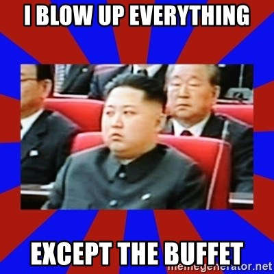 kim jong un - I blow up everything except the buffet