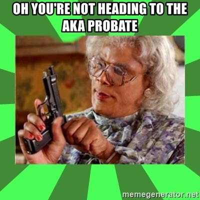 Madea - Oh You're not heading to the Aka Probate