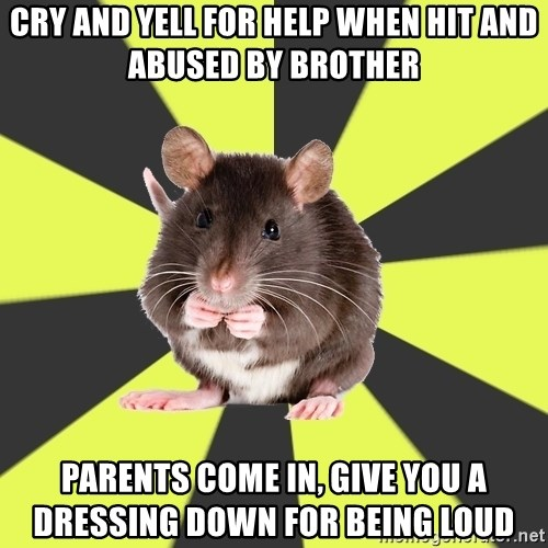 Survivor Rat - cry and yell for help when hit and abused by brother parents come in, give you a         dressing down for being loud