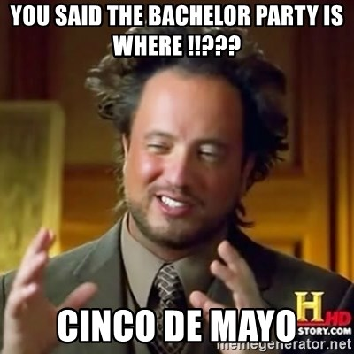 ancient alien guy - you said the bachelor party is where !!??? cinco de mayo