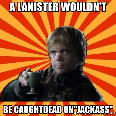 """Tyrion Lannister - a lanister wouldn't  be caughtdead on""""jackass"""""""