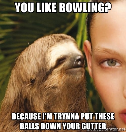 The Rape Sloth - You like bowling? Because I'm trynna put these balls down your gutter