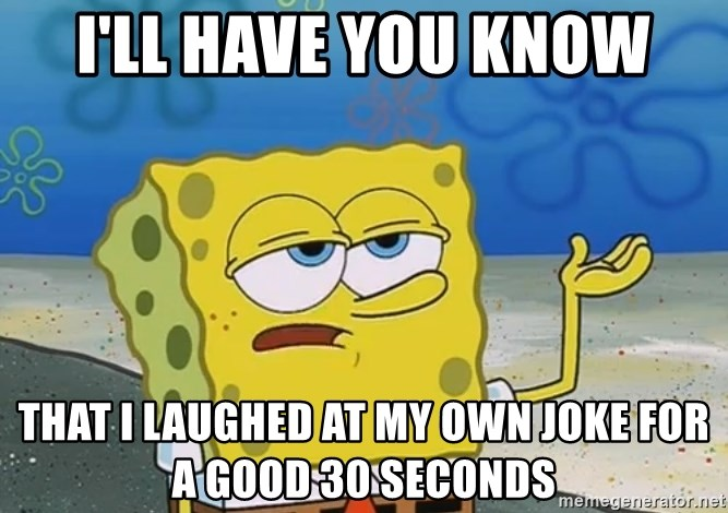 I'll have you know Spongebob - I'll have you know That I laughed at my own joke for a good 30 seconds