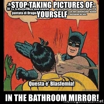Batman Slap Robin Blasphemy - Stop taking pictures of yourself In the bathroom mirror!