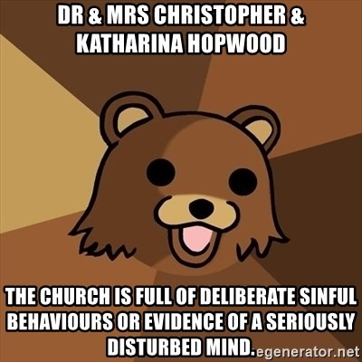 Pedobear - Dr & Mrs Christopher & Katharina Hopwood the church is full of deliberate sinful behaviours or evidence of a seriously disturbed mind.
