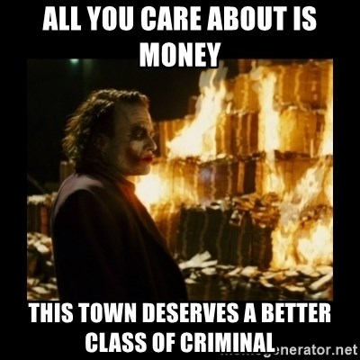 Not about the money joker - All You Care About is Money  This Town Deserves a Better Class of Criminal