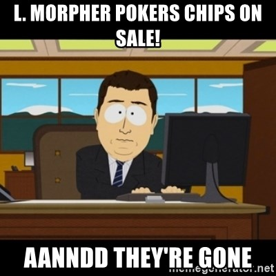 and they're gone - L. Morpher pokers chips on sale! aanndd they're gone