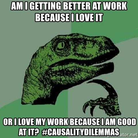 Philosoraptor - Am I getting better at work because i love it  OR I LOVE MY WORK BECAUSE I AM GOOD AT IT?  #CAUSALITYDILEMMAS