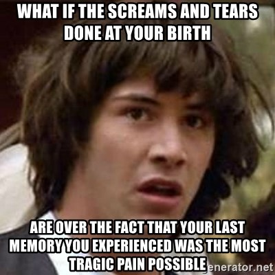 Conspiracy Keanu - What if the screams and tears done at your birth are over the fact that your last memory you experienced was the most tragic pain possible