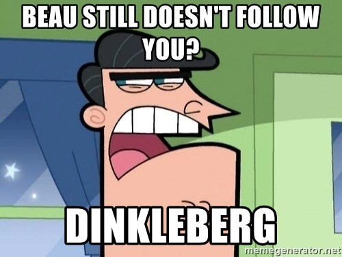 i blame dinkleberg - beau still doesn't follow you? dinkleberg