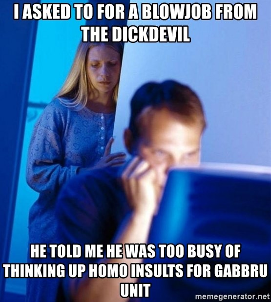 Redditors Wife - I asked to for a blowjob from the dickdevil he told me he was too busy of thinking up homo insults for gabbru unit