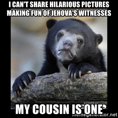 sad bear - I can't sHARE HILARIOUS PICTURES MAKING FUN OF JEHOVA'S WITNESSES MY COUSIN IS ONE
