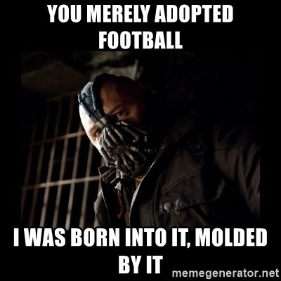 Bane Meme - YOU MERELY ADOPTED FOOTBALL I WAS BORN INTO IT, MOLDED BY IT