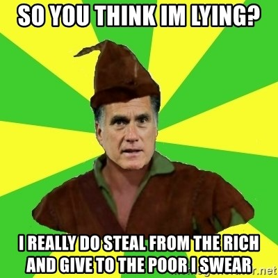 RomneyHood - So you think im lying? I really do steal from the rich and give to the poor i swear