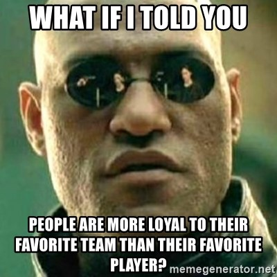 what if i told you matri - what if i told you people are more loyal to their favorite team than their favorite player?