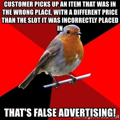 Retail Robin - customer picks up an item that was in the wrong place, with a different price than the slot it was incorrectly placed in THAT'S FALSE ADVERTISING!