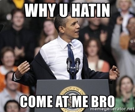 obama come at me bro - Why U hatin Come at me bro