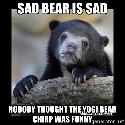 sad bear - Sad bear is sad nobody thought the Yogi Bear chirp was funny