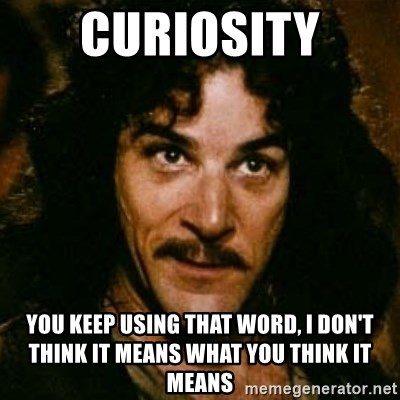 You keep using that word, I don't think it means what you think it means - Curiosity You keep using that word, I don't think it means what you think it means