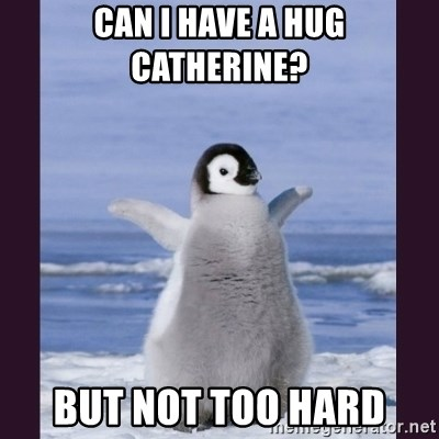 Cute Penguin - Can i have a hug catherine? but not too hard