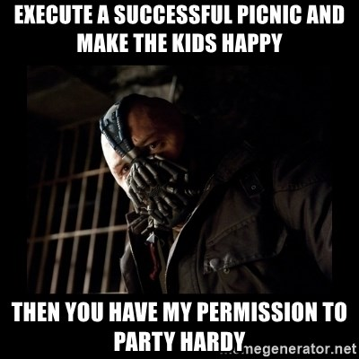 Bane Meme - execute a successful picnic and make the kids happy then you have my permission to party hardy