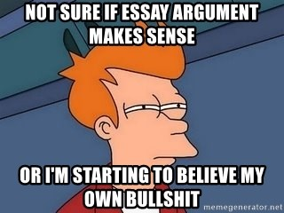 Synthesis Essay Topics Not Sure If Essay Argument Makes Sense Or Im Starting To Believe My Own  Bullshit  Fry Squint English Essay Topics also An Essay About Health Not Sure If Essay Argument Makes Sense Or Im Starting To Believe My  Yellow Wallpaper Analysis Essay
