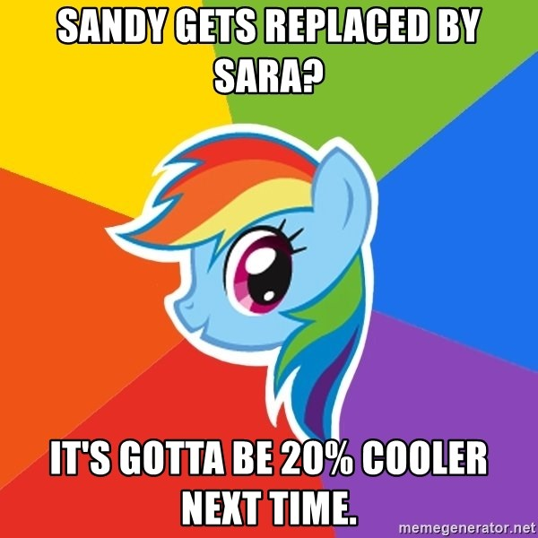 Rainbow Dash - sandy gets replaced by sara? it's gotta be 20% cooler next time.