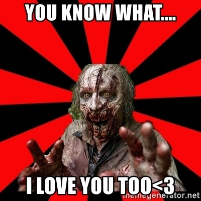 Zombie - you know what.... i love you too<3